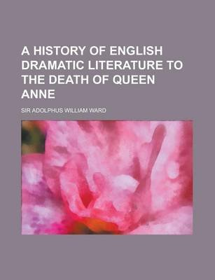 A History of English Dramatic Literature to the Death of Queen Anne Volume 2 (Paperback): Adolphus William Ward