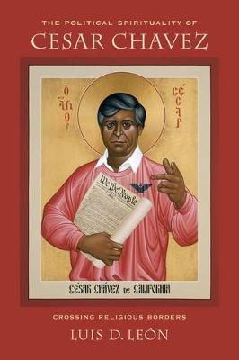 The Political Spirituality of Cesar Chavez - Crossing Religious Borders (Paperback): Luis D. Leon