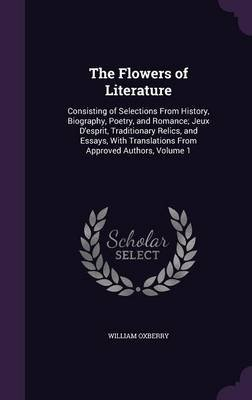The Flowers of Literature - Consisting of Selections from History, Biography, Poetry, and Romance; Jeux D'Esprit,...