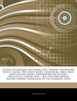 Articles on Acting Techniques, Including - Epic Theatre, Distancing Effect, Gestus, the Street Scene, Lehrstucke, Fabel,...