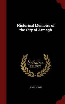 Historical Memoirs of the City of Armagh (Hardcover): James Stuart