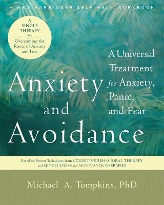 Anxiety and Avoidance - A Universal Treatment for Anxiety, Panic and Fear (Paperback): Michael A. Tompkins