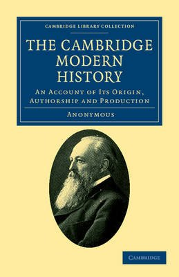 The Cambridge Modern History - An Account of Its Origin, Authorship and Production (Paperback):