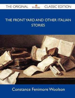 The Front Yard and Other Italian Stories - The Original Classic Edition (Paperback): Constance Fenimore Woolson