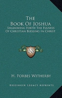 The Book of Joshua - Shadowing Forth the Fulness of Christian Blessing in Christ (Hardcover): H. Forbes Witherby