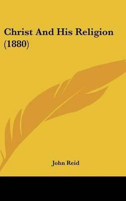 Christ and His Religion (1880) (Hardcover): John Reid
