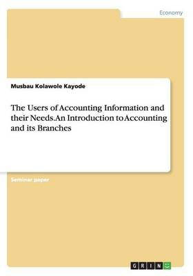 The Users of Accounting Information and Their Needs. an Introduction to Accounting and Its Branches (Paperback): Musbau...