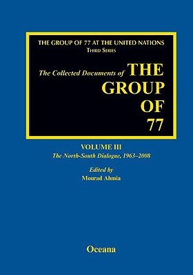 The Collected Documents of the Group of 77, Volume III The North-South Dialogue, 1963-2008 (Hardcover, New): Mourad Ahmia