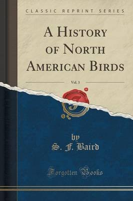 A History of North American Birds, Vol. 3 (Classic Reprint) (Paperback): S. F. Baird