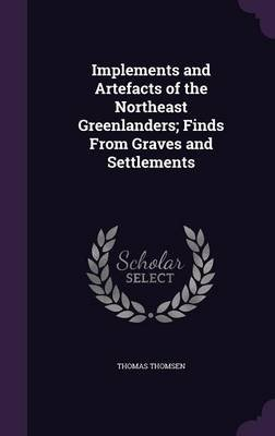 Implements and Artefacts of the Northeast Greenlanders; Finds from Graves and Settlements (Hardcover): Thomas Thomsen