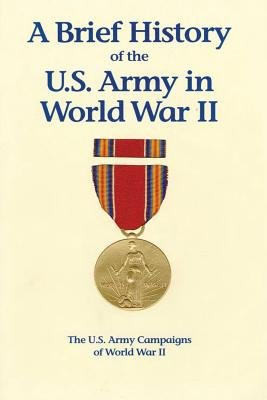 A Brief History of the U.S. Army in World War II (Paperback): United States Army, Center of Military History