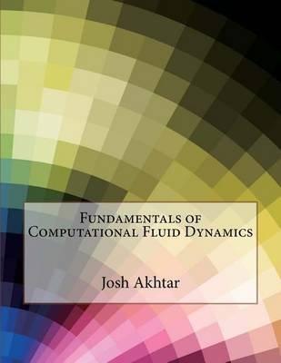 Fundamentals of Computational Fluid Dynamics (Paperback): Josh T Akhtar, London School of Management Studies