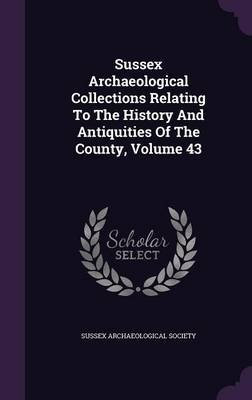 Sussex Archaeological Collections Relating to the History and Antiquities of the County, Volume 43 (Hardcover): Sussex...