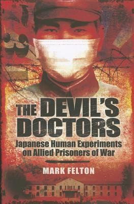 Devil's Doctors: Japanese Human Experiments on Allied Prisoners of War (Hardcover): Mark Felton