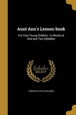 Aunt Ann's Lesson-Book - For Very Young Children: In Words of One and Two Syllables (Paperback): Friend To Little Children