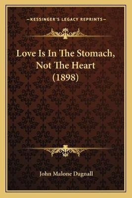 Love Is in the Stomach, Not the Heart (1898) (Paperback): John Malone Dagnall