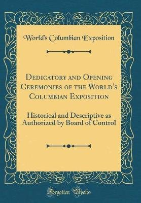 Dedicatory and Opening Ceremonies of the World's Columbian Exposition - Historical and Descriptive as Authorized by Board...