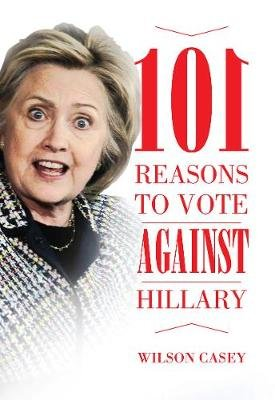 101 Reasons to Vote against Hillary (Paperback): Wilson Casey