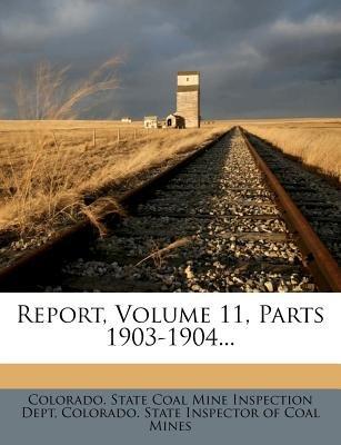 Report, Volume 11, Parts 1903-1904... (Paperback): Colorado State Coal Mine Inspection Dept, Colorado State Inspector of Coal...