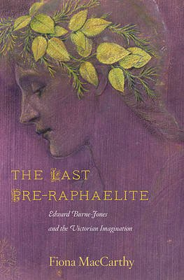 The Last Pre-Raphaelite - Edward Burne-Jones and the Victorian Imagination (Hardcover): Fiona MacCarthy