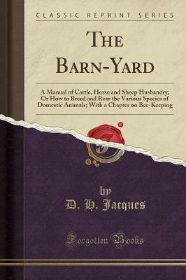 The Barn-Yard - A Manual of Cattle, Horse and Sheep Husbandry; Or How to Breed and Rear the Various Species of Domestic...