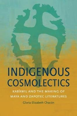 Indigenous Cosmolectics - Kab'awil and the Making of Maya and Zapotec Literatures (Paperback): Gloria Elizabeth Chacon
