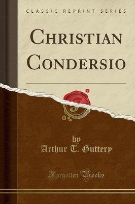Christian Condersio (Classic Reprint) (Paperback): Arthur T. Guttery