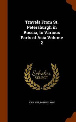 Travels from St. Petersburgh in Russia, to Various Parts of Asia, Volume 2 (Hardcover): John Bell, Lorenz Lange