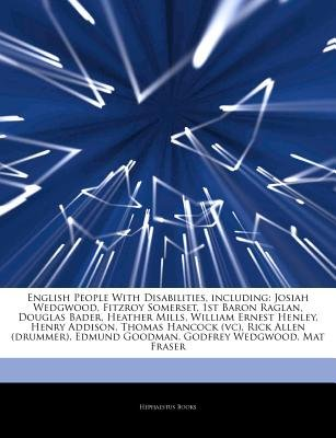 Articles on English People with Disabilities, Including - Josiah Wedgwood, Fitzroy Somerset, 1st Baron Raglan, Douglas Bader,...