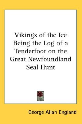 Vikings of the Ice Being the Log of a Tenderfoot on the Great Newfoundland Seal Hunt (Paperback): George Allan England