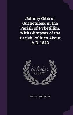 Johnny Gibb of Gushetneuk in the Parish of Pyketillim, with Glimpses of the Parish Politics about A.D. 1843 (Hardcover):...