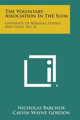 The Voluntary Association in the Slum - University of Nebraska Studies, New Series, No. 27 (Paperback): Nicholas Babchuk,...