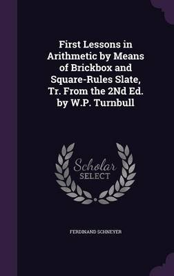 First Lessons in Arithmetic by Means of Brickbox and Square-Rules Slate, Tr. from the 2nd Ed. by W.P. Turnbull (Hardcover):...