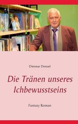 Die Tranen Unseres Ichbewusstseins (German, Paperback): Dietmar Dressel