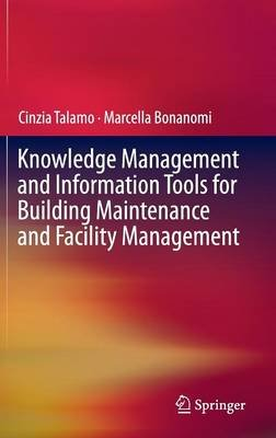Knowledge Management and Information Tools for Building Maintenance and Facility Management (Hardcover, 1st ed. 2015): Cinzia...