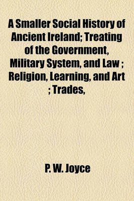 A Smaller Social History of Ancient Ireland, Treating of the Government, Military System, and Law; Religion, Learning, and Art;...