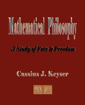 Mathematical Philosophy - A Study of Fate and Freedom (Paperback): J. Keyser Cassius J. Keyser