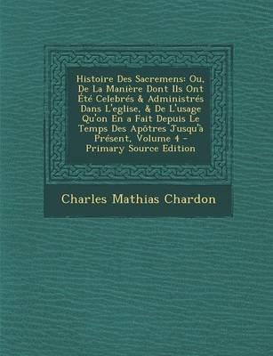 Histoire Des Sacremens - Ou, de La Maniere Dont Ils Ont Ete Celebres & Administres Dans L'Eglise, & de L'Usage...