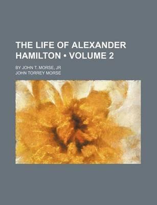 The Life of Alexander Hamilton (Volume 2); By John T. Morse, Jr (Paperback): John Torrey Morse
