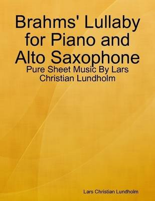 Brahms' Lullaby for Piano and Alto Saxophone - Pure Sheet Music by Lars Christian Lundholm (Electronic book text): Lars...
