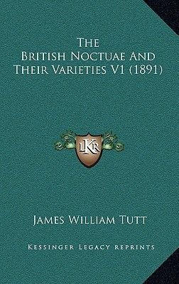 The British Noctuae and Their Varieties V1 (1891) (Paperback): James William Tutt