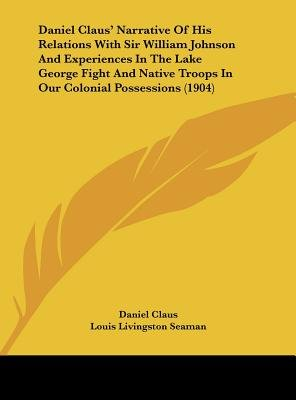 Daniel Claus' Narrative of His Relations with Sir William Johnson and Experiences in the Lake George Fight and Native...