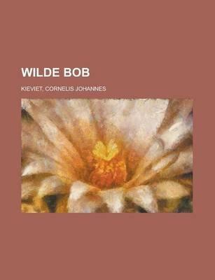Wilde Bob (Dutch, Paperback): Cornelis Johannes Kieviet