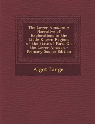 The Lower Amazon - A Narrative of Explorations in the Little Known Regions of the State of Para, on the Lower Amazon...