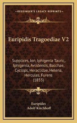 Euripidis Tragoediae V2 - Supplices, Ion, Iphigenia Tauric, . Iphigenia, Avlidensis, Bacchae, Cyclops, Heraclidae, Helena,...
