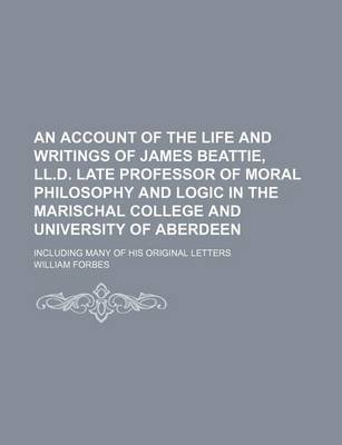 An Account of the Life and Writings of James Beattie, LL.D. Late Professor of Moral Philosophy and Logic in the Marischal...