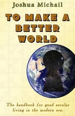 To Make a Better World - The Handbook for Good Secular Living in the Modern Era. (Paperback): MR Joshua Michail