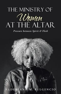 The Ministry of Women at the Altar - Pressure Between Spirit & Flesh (Paperback): Nederland M. Fulgencio