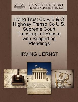 Irving Trust Co V. B & O Highway Transp Co U.S. Supreme Court Transcript of Record with Supporting Pleadings (Paperback):...