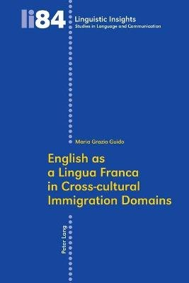 English as a Lingua Franca in Cross-Cultural Immigration Domains (Paperback, 1st New edition): Maria Grazia Guido